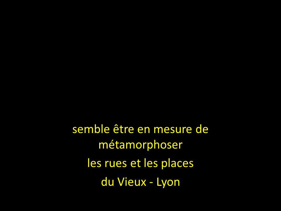 semble être en mesure de métamorphoser les rues et les places du Vieux - Lyon