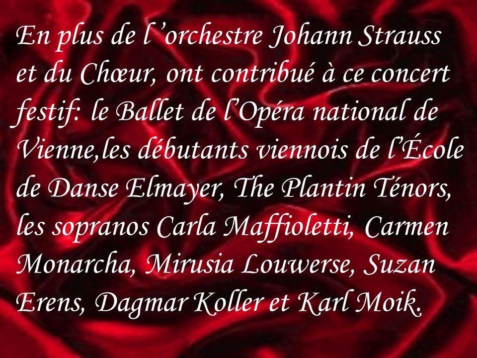En plus de l orchestre Johann Strauss et du Chœur, ont contribué à ce concert festif: le Ballet de lOpéra national de Vienne,les débutants viennois de lÉcole de Danse Elmayer, The Plantin Ténors, les sopranos Carla Maffioletti, Carmen Monarcha, Mirusia Louwerse, Suzan Erens, Dagmar Koller et Karl Moik.
