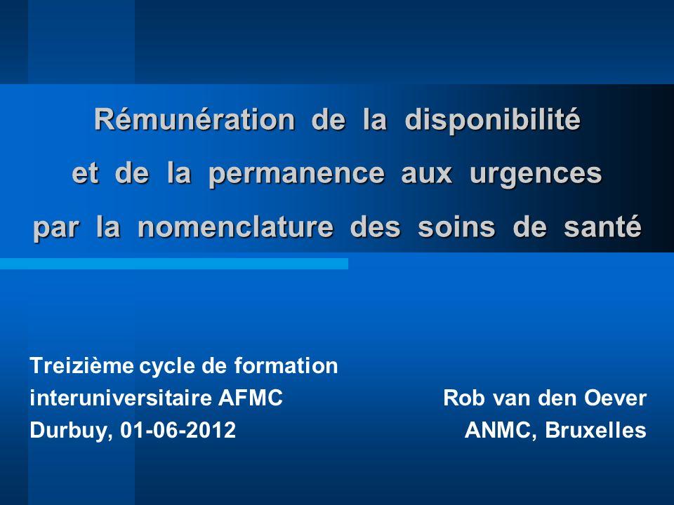 Rémunération de la disponibilité et de la permanence aux urgences par la nomenclature des soins de santé Treizième cycle de formation interuniversitaire AFMC Rob van den Oever Durbuy, 01-06-2012ANMC, Bruxelles