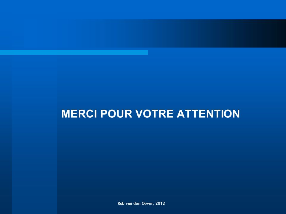 MERCI POUR VOTRE ATTENTION Rob van den Oever, 2012