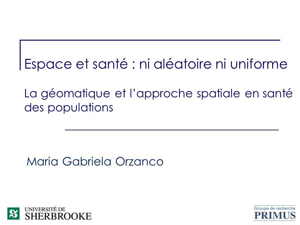 Espace et santé : ni aléatoire ni uniforme La géomatique et lapproche spatiale en santé des populations Maria Gabriela Orzanco