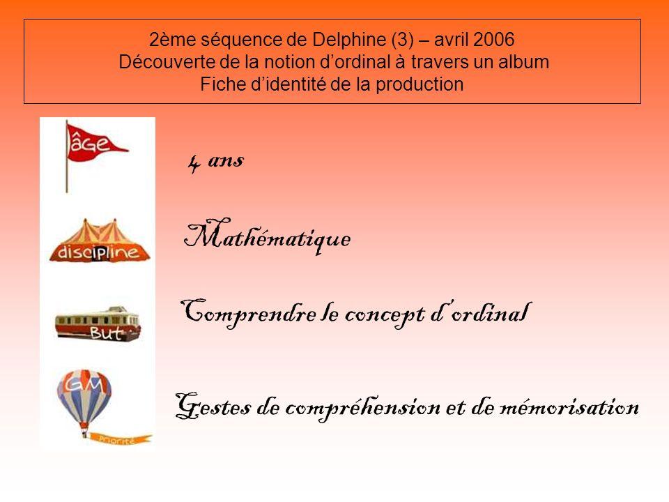 2ème séquence de Delphine (3) – avril 2006 Découverte de la notion dordinal à travers un album Fiche didentité de la production 4 ans Mathématique Com