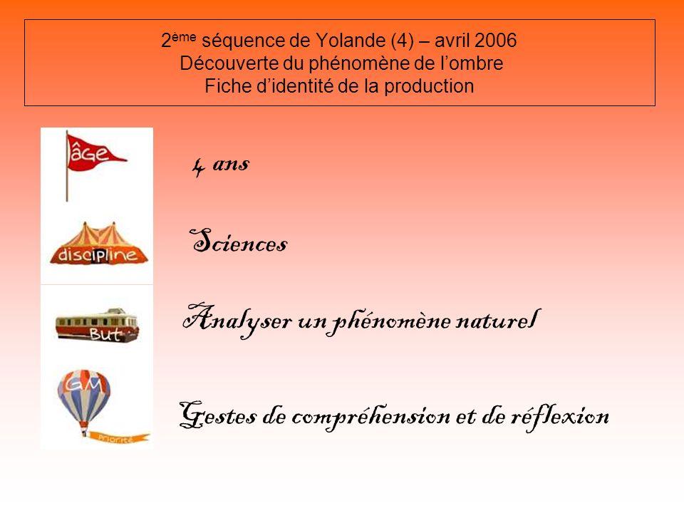 2 ème séquence de Yolande (4) – avril 2006 Découverte du phénomène de lombre Fiche didentité de la production 4 ans Sciences Analyser un phénomène nat