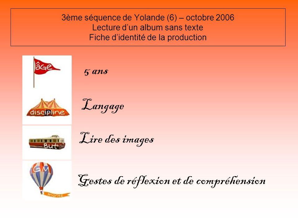 3ème séquence de Yolande (6) – octobre 2006 Lecture dun album sans texte Fiche didentité de la production 5 ans Langage Lire des images Gestes de réfl