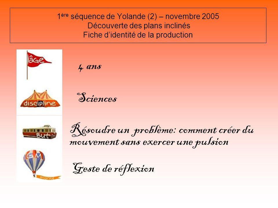 1 ère séquence de Yolande (2) – novembre 2005 Découverte des plans inclinés Fiche didentité de la production 4 ans Sciences Résoudre un problème: comm