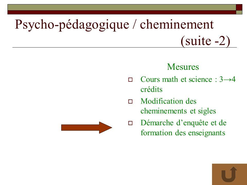 Psycho-pédagogique / cheminement (suite -2) Mesures Cours math et science : 34 crédits Modification des cheminements et sigles Démarche denquête et de formation des enseignants