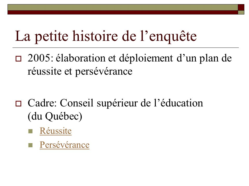 La petite histoire de lenquête 2005: élaboration et déploiement dun plan de réussite et persévérance Cadre: Conseil supérieur de léducation (du Québec) Réussite Persévérance
