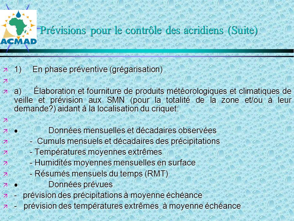 Prévisions pour le contrôle des acridiens (Suite) 1)En phase préventive (grégarisation) 1)En phase préventive (grégarisation) a) Élaboration et fourniture de produits météorologiques et climatiques de veille et prévision aux SMN (pour la totalité de la zone et/ou à leur demande?) aidant à la localisation du criquet: a) Élaboration et fourniture de produits météorologiques et climatiques de veille et prévision aux SMN (pour la totalité de la zone et/ou à leur demande?) aidant à la localisation du criquet: Données mensuelles et décadaires observées Données mensuelles et décadaires observées - Cumuls mensuels et décadaires des précipitations - Cumuls mensuels et décadaires des précipitations - Températures moyennes extrêmes - Températures moyennes extrêmes - Humidités moyennes mensuelles en surface - Humidités moyennes mensuelles en surface - Résumés mensuels du temps (RMT) - Résumés mensuels du temps (RMT) Données prévues Données prévues - prévision des précipitations à moyenne échéance - prévision des précipitations à moyenne échéance - prévision des températures extrêmes à moyenne échéance - prévision des températures extrêmes à moyenne échéance
