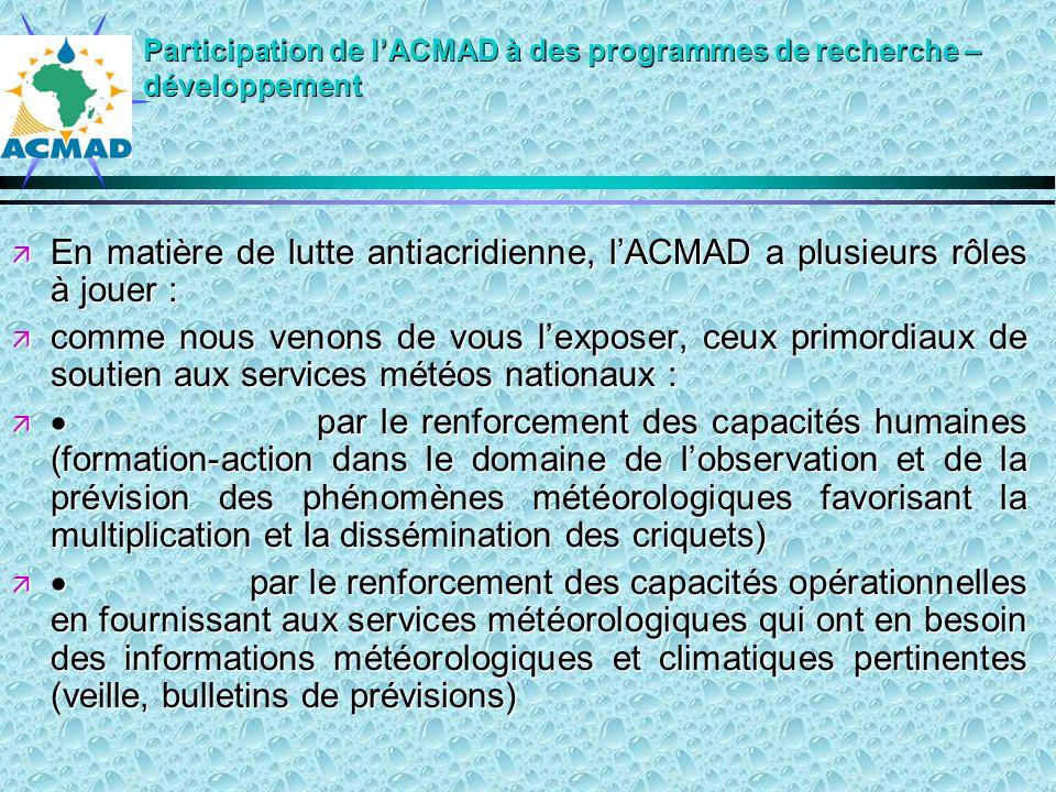 Participation de lACMAD à des programmes de recherche – développement En matière de lutte antiacridienne, lACMAD a plusieurs rôles à jouer : En matière de lutte antiacridienne, lACMAD a plusieurs rôles à jouer : comme nous venons de vous lexposer, ceux primordiaux de soutien aux services météos nationaux : comme nous venons de vous lexposer, ceux primordiaux de soutien aux services météos nationaux : par le renforcement des capacités humaines (formation-action dans le domaine de lobservation et de la prévision des phénomènes météorologiques favorisant la multiplication et la dissémination des criquets) par le renforcement des capacités humaines (formation-action dans le domaine de lobservation et de la prévision des phénomènes météorologiques favorisant la multiplication et la dissémination des criquets) par le renforcement des capacités opérationnelles en fournissant aux services météorologiques qui ont en besoin des informations météorologiques et climatiques pertinentes (veille, bulletins de prévisions) par le renforcement des capacités opérationnelles en fournissant aux services météorologiques qui ont en besoin des informations météorologiques et climatiques pertinentes (veille, bulletins de prévisions)