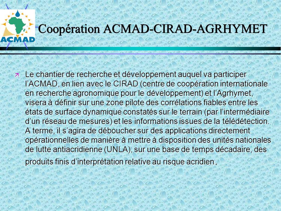 Coopération ACMAD-CIRAD-AGRHYMET Le chantier de recherche et développement auquel va participer lACMAD, en lien avec le CIRAD (centre de coopération internationale en recherche agronomique pour le développement) et lAgrhymet, visera à définir sur une zone pilote des corrélations fiables entre les états de surface dynamique constatés sur le terrain (par lintermédiaire dun réseau de mesures) et les informations issues de la télédétection.