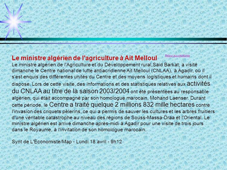 Le ministre algérien de l agriculture à Ait Melloul Retour aux dépêches Le ministre algérien de l Agriculture et du Développement rural,Said Barkat, a visité dimanche le Centre national de lutte antiacridienne Ait Melloul (CNLAA), à Agadir, où il s est enquis des différentes unités du Centre et des moyens logistiques et humains dont il dispose.