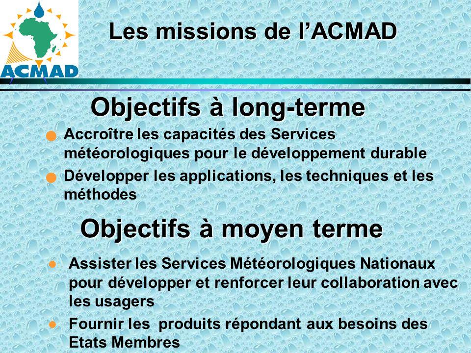 Les missions de lACMAD Accroître les capacités des Services météorologiques pour le développement durable Développer les applications, les techniques et les méthodes Objectifs à moyen terme l Assister les Services Météorologiques Nationaux pour développer et renforcer leur collaboration avec les usagers l Fournir les produits répondant aux besoins des Etats Membres Objectifs à long-terme