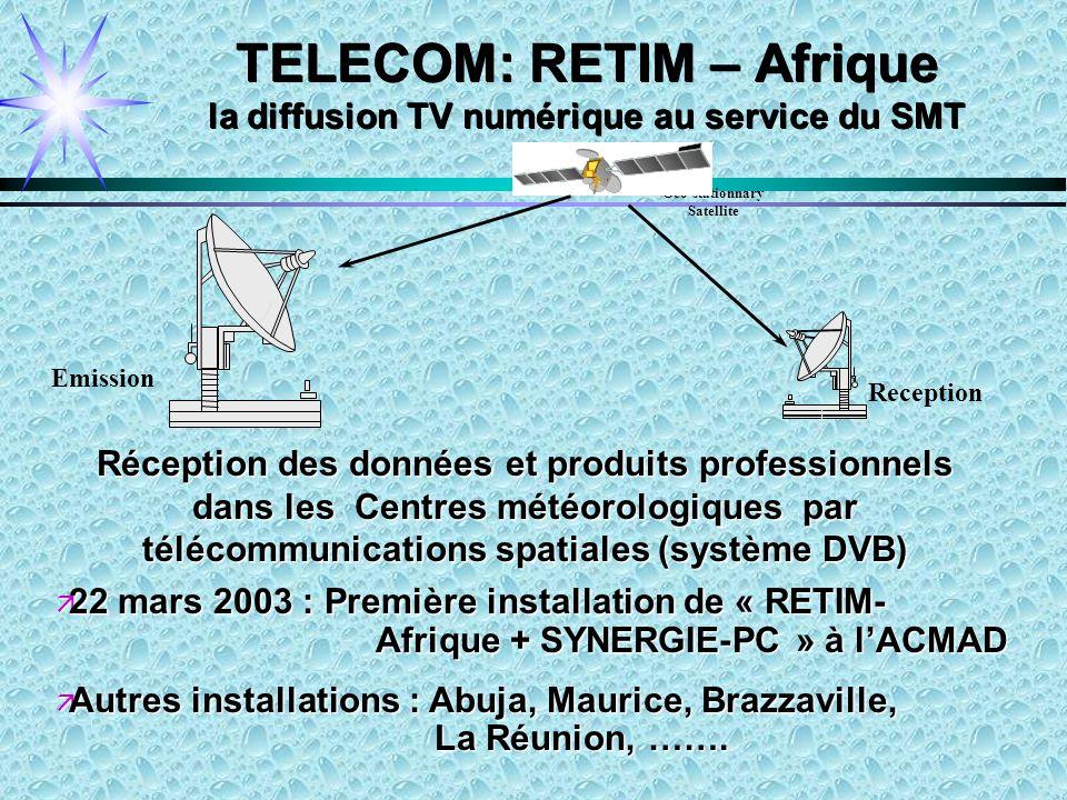 TELECOM: RETIM – Afrique la diffusion TV numérique au service du SMT Geo-stationnary Satellite Reception Emission Réception des données et produits professionnels dans les Centres météorologiques par télécommunications spatiales (système DVB) ä 22 mars 2003 : Première installation de « RETIM- Afrique + SYNERGIE-PC » à lACMAD ä Autres installations : Abuja, Maurice, Brazzaville, La Réunion, …….