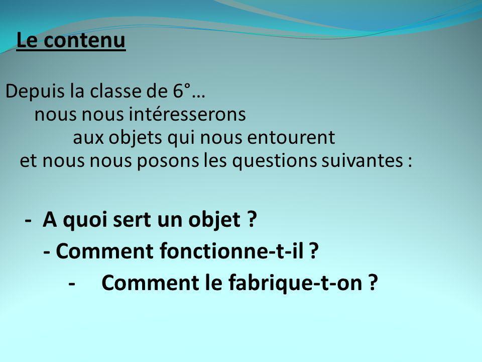 Le contenu Depuis la classe de 6°… nous nous intéresserons aux objets qui nous entourent et nous nous posons les questions suivantes : - A quoi sert un objet .