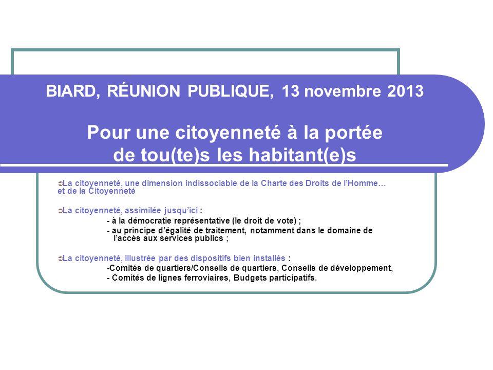 BIARD, RÉUNION PUBLIQUE, 13 novembre 2013 Pour une citoyenneté à la portée de tou(te)s les habitant(e)s La citoyenneté, une dimension indissociable de la Charte des Droits de lHomme… et de la Citoyenneté La citoyenneté, assimilée jusquici : - à la démocratie représentative (le droit de vote) ; - au principe dégalité de traitement, notamment dans le domaine de laccès aux services publics ; La citoyenneté, illustrée par des dispositifs bien installés : -Comités de quartiers/Conseils de quartiers, Conseils de développement, - Comités de lignes ferroviaires, Budgets participatifs.