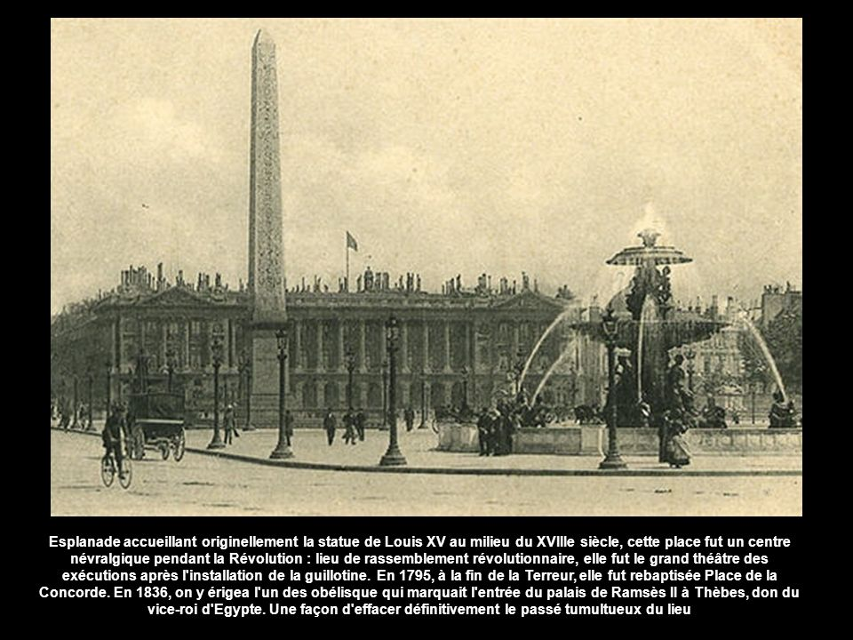 Esplanade accueillant originellement la statue de Louis XV au milieu du XVIIIe siècle, cette place fut un centre névralgique pendant la Révolution : lieu de rassemblement révolutionnaire, elle fut le grand théâtre des exécutions après l installation de la guillotine.