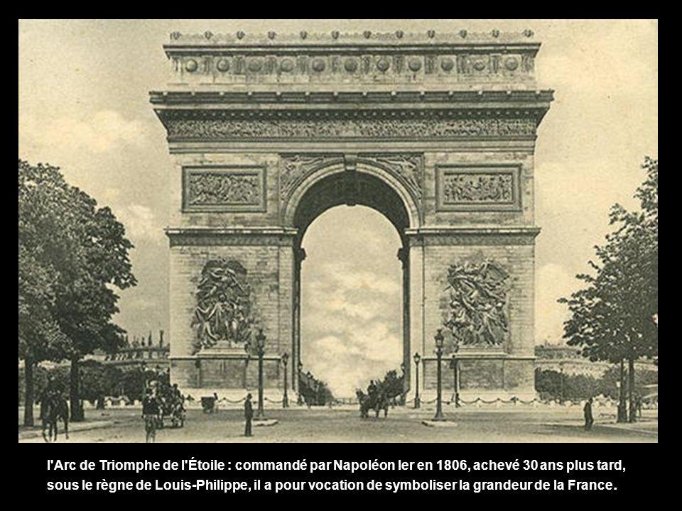l Arc de Triomphe de l Étoile : commandé par Napoléon Ier en 1806, achevé 30 ans plus tard, sous le règne de Louis-Philippe, il a pour vocation de symboliser la grandeur de la France.
