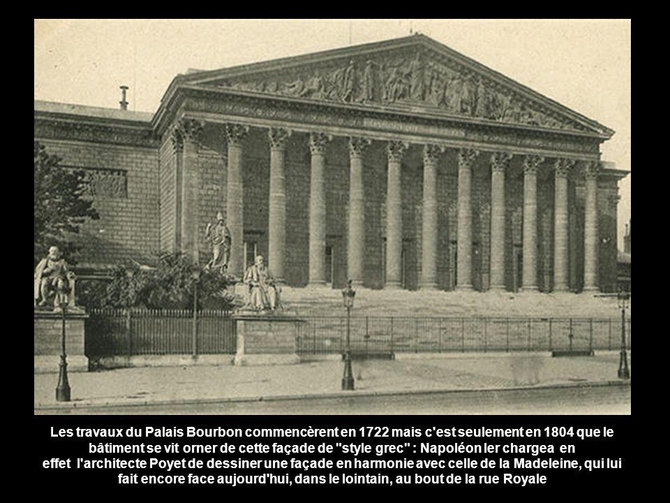 Les travaux du Palais Bourbon commencèrent en 1722 mais c est seulement en 1804 que le bâtiment se vit orner de cette façade de style grec : Napoléon Ier chargea en effet l architecte Poyet de dessiner une façade en harmonie avec celle de la Madeleine, qui lui fait encore face aujourd hui, dans le lointain, au bout de la rue Royale