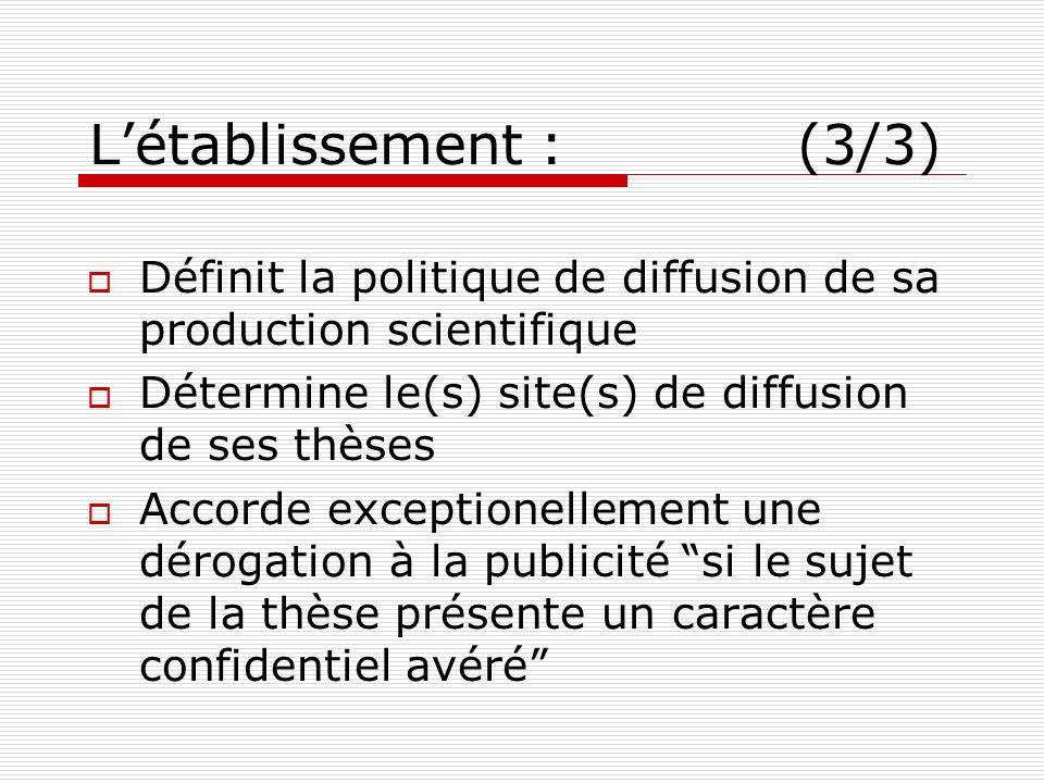 Létablissement : (3/3) Définit la politique de diffusion de sa production scientifique Détermine le(s) site(s) de diffusion de ses thèses Accorde exce