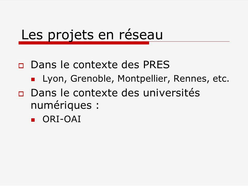 Les projets en réseau Dans le contexte des PRES Lyon, Grenoble, Montpellier, Rennes, etc. Dans le contexte des universités numériques : ORI-OAI