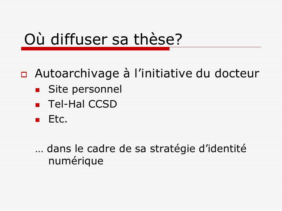 Où diffuser sa thèse? Autoarchivage à linitiative du docteur Site personnel Tel-Hal CCSD Etc. … dans le cadre de sa stratégie didentité numérique