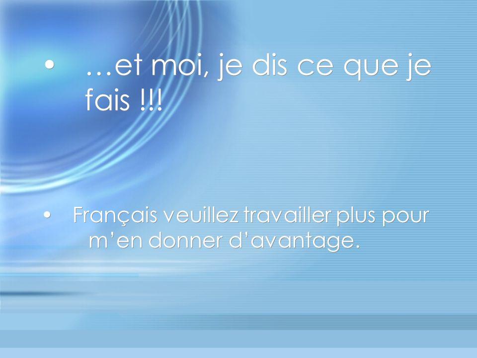 …et moi, je dis ce que je fais !!! Français veuillez travailler plus pour men donner davantage.