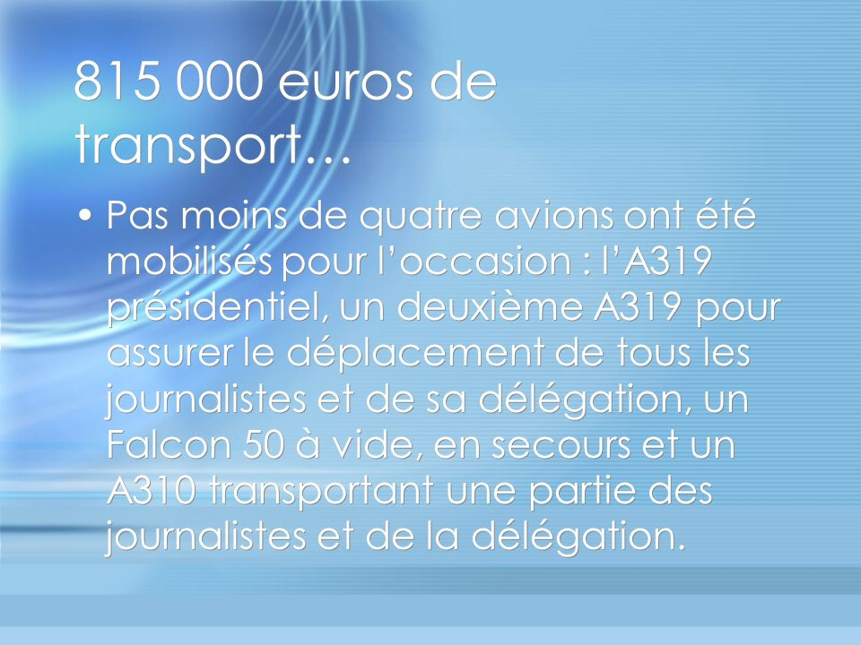 815 000 euros de transport… Pas moins de quatre avions ont été mobilisés pour loccasion : lA319 présidentiel, un deuxième A319 pour assurer le déplacement de tous les journalistes et de sa délégation, un Falcon 50 à vide, en secours et un A310 transportant une partie des journalistes et de la délégation.