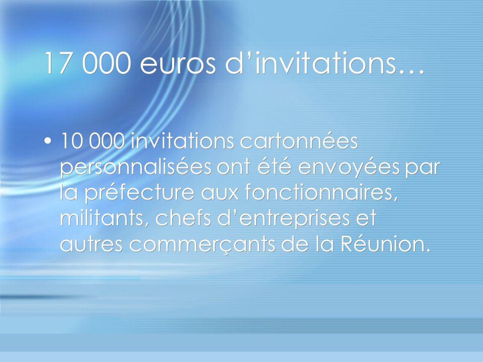 17 000 euros dinvitations… 10 000 invitations cartonnées personnalisées ont été envoyées par la préfecture aux fonctionnaires, militants, chefs dentreprises et autres commerçants de la Réunion.