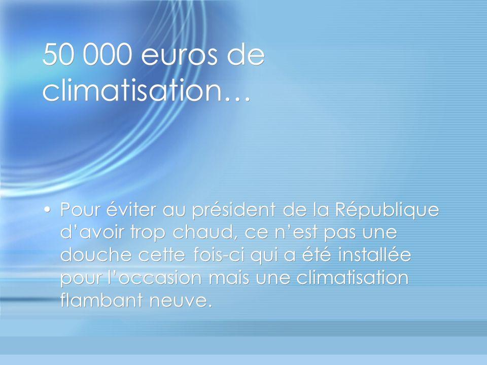 50 000 euros de climatisation… Pour éviter au président de la République davoir trop chaud, ce nest pas une douche cette fois-ci qui a été installée pour loccasion mais une climatisation flambant neuve.