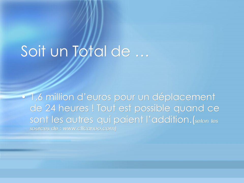 Soit un Total de … 1,6 million deuros pour un déplacement de 24 heures .