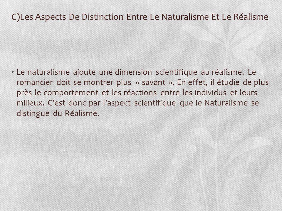 C)Les Aspects De Distinction Entre Le Naturalisme Et Le Réalisme Le naturalisme ajoute une dimension scientifique au réalisme. Le romancier doit se mo