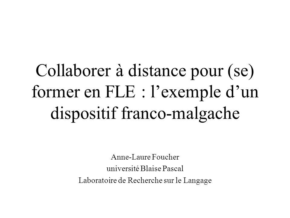 Collaborer à distance pour (se) former en FLE : lexemple dun dispositif franco-malgache Anne-Laure Foucher université Blaise Pascal Laboratoire de Recherche sur le Langage