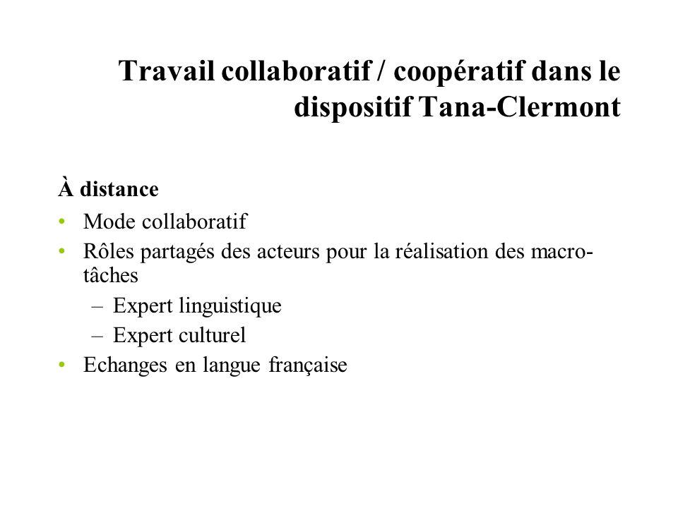 Travail collaboratif / coopératif dans le dispositif Tana-Clermont À distance Mode collaboratif Rôles partagés des acteurs pour la réalisation des macro- tâches –Expert linguistique –Expert culturel Echanges en langue française
