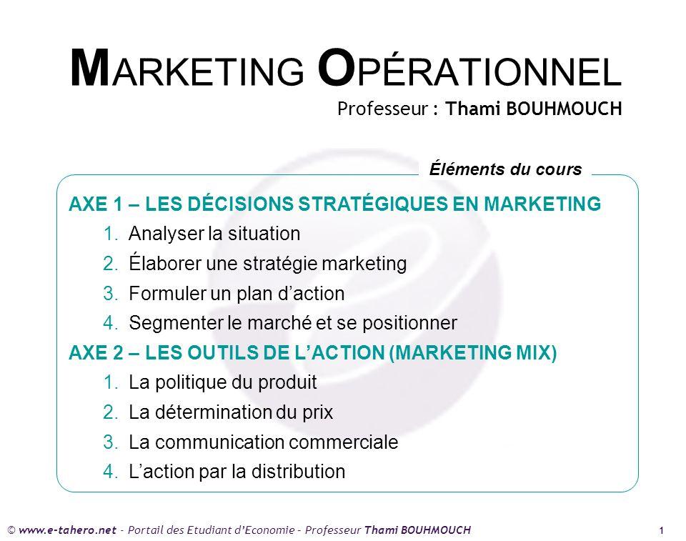 © www.e-tahero.net - Portail des Etudiant dEconomie – Professeur Thami BOUHMOUCH 1 M ARKETING O PÉRATIONNEL Professeur : Thami BOUHMOUCH AXE 1 – LES DÉCISIONS STRATÉGIQUES EN MARKETING 1.Analyser la situation 2.Élaborer une stratégie marketing 3.Formuler un plan daction 4.Segmenter le marché et se positionner AXE 2 – LES OUTILS DE LACTION (MARKETING MIX) 1.La politique du produit 2.La détermination du prix 3.La communication commerciale 4.Laction par la distribution Éléments du cours