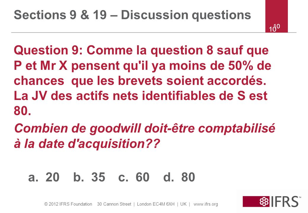 © 2012 IFRS Foundation 30 Cannon Street | London EC4M 6XH | UK | www.ifrs.org 10 Sections 9 & 19 – Discussion questions Question 9: Comme la question
