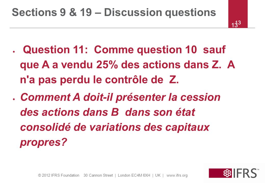 © 2012 IFRS Foundation 30 Cannon Street | London EC4M 6XH | UK | www.ifrs.org 13 Question 11: Comme question 10 sauf que A a vendu 25% des actions dans Z.