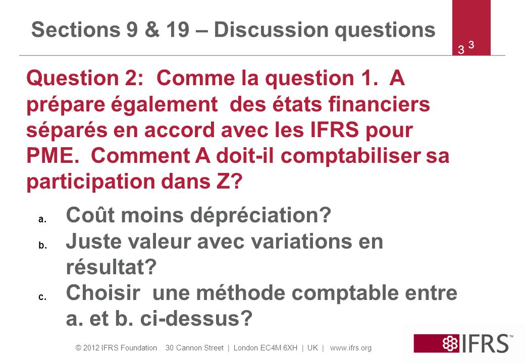 © 2012 IFRS Foundation 30 Cannon Street | London EC4M 6XH | UK | www.ifrs.org 4 4 Sections 9 & 19 – Discussion questions a.