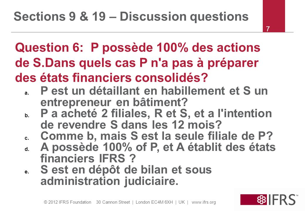 © 2012 IFRS Foundation 30 Cannon Street | London EC4M 6XH | UK | www.ifrs.org 8 Sections 9 & 19 – Discussion questions Question 7: P achète 60% de S for 100.