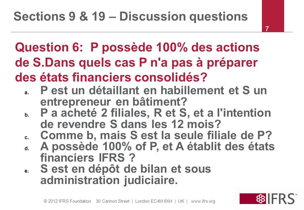 © 2012 IFRS Foundation 30 Cannon Street | London EC4M 6XH | UK | www.ifrs.org 7 Sections 9 & 19 – Discussion questions Question 6: P possède 100% des actions de S.Dans quels cas P n a pas à préparer des états financiers consolidés.