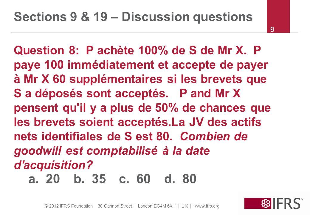 © 2012 IFRS Foundation 30 Cannon Street | London EC4M 6XH | UK | www.ifrs.org 10 Sections 9 & 19 – Discussion questions Question 9: Comme la question 8 sauf que P et Mr X pensent qu il ya moins de 50% de chances que les brevets soient accordés.