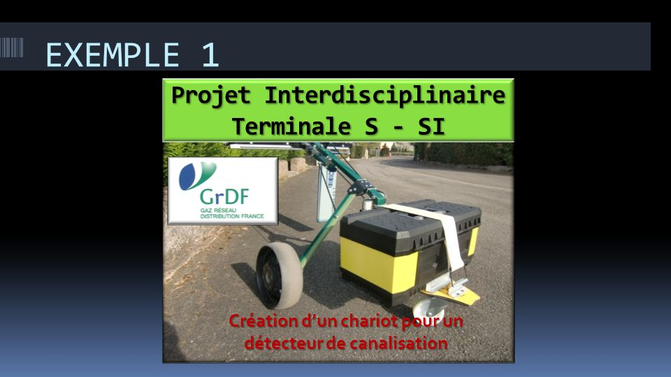 EXEMPLE 1 Projet Interdisciplinaire Terminale S - SI Création dun chariot pour un détecteur de canalisation
