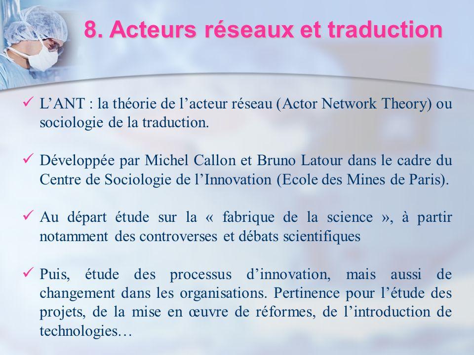 8. Acteurs réseaux et traduction LANT : la théorie de lacteur réseau (Actor Network Theory) ou sociologie de la traduction. Développée par Michel Call