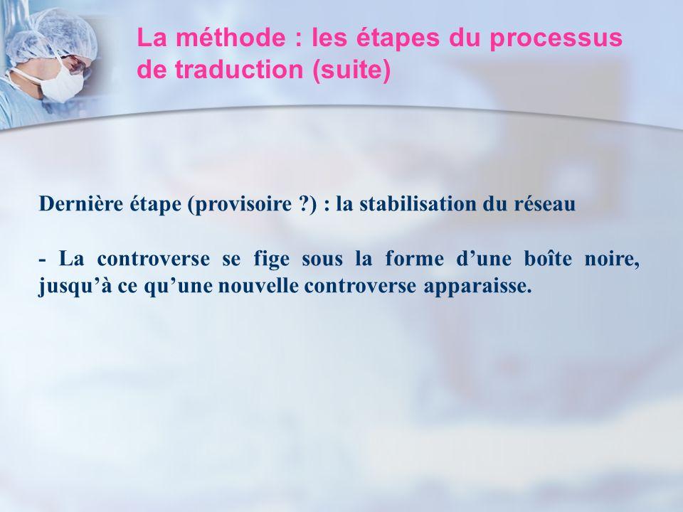 La méthode : les étapes du processus de traduction (suite) Dernière étape (provisoire ?) : la stabilisation du réseau - La controverse se fige sous la
