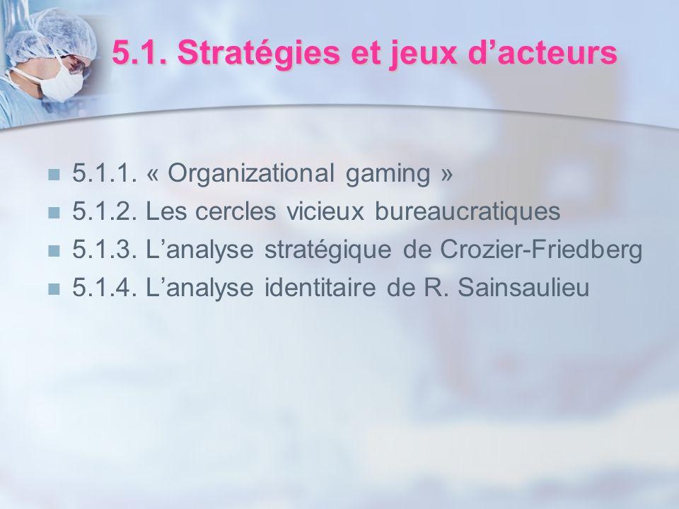 5.1. Stratégies et jeux dacteurs 5.1.1. « Organizational gaming » 5.1.2. Les cercles vicieux bureaucratiques 5.1.3. Lanalyse stratégique de Crozier-Fr