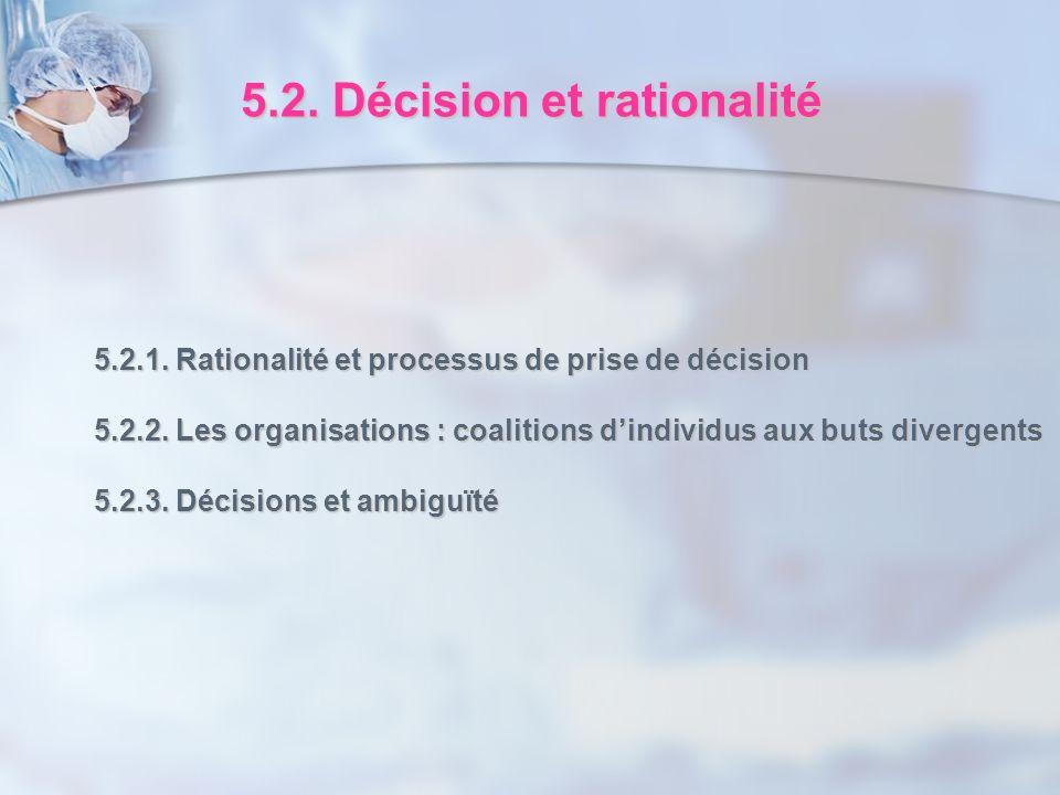 5.2. Décision et rationalité 5.2.1. Rationalité et processus de prise de décision 5.2.2. Les organisations : coalitions dindividus aux buts divergents