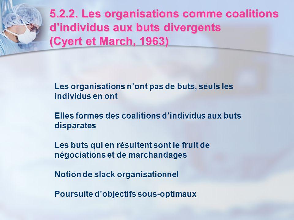 5.2.2. Les organisations comme coalitions dindividus aux buts divergents (Cyert et March, 1963) Les organisations nont pas de buts, seuls les individu