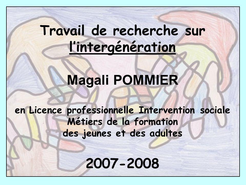 Travail de recherche sur lintergénération Magali POMMIER en Licence professionnelle Intervention sociale Métiers de la formation des jeunes et des adultes 2007-2008