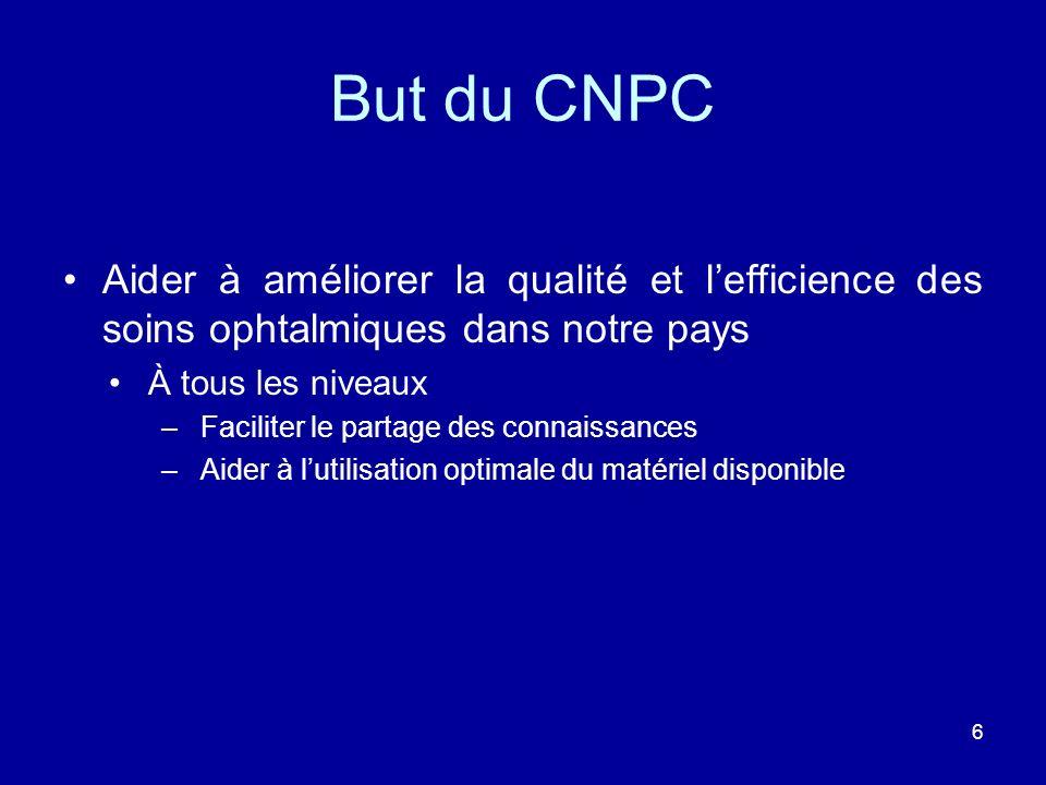 6 But du CNPC Aider à améliorer la qualité et lefficience des soins ophtalmiques dans notre pays À tous les niveaux –Faciliter le partage des connaiss