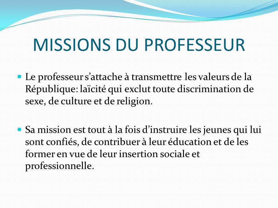MISSIONS DU PROFESSEUR Le professeur sattache à transmettre les valeurs de la République: laïcité qui exclut toute discrimination de sexe, de culture