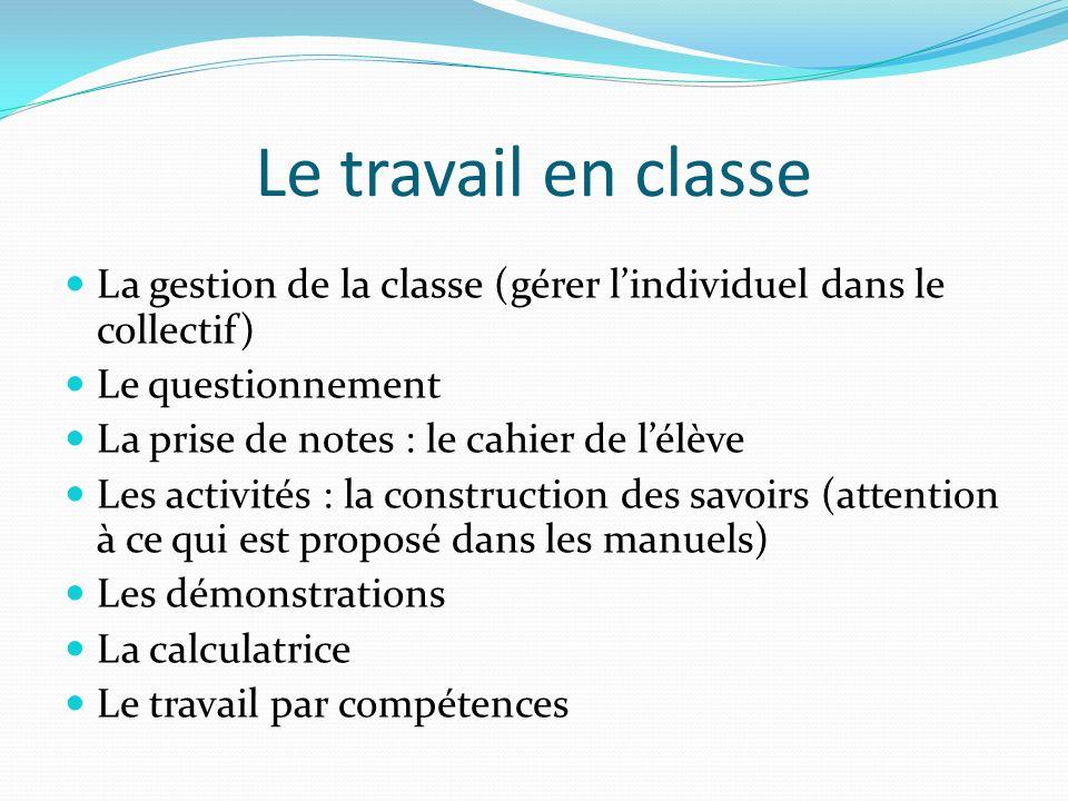 Le travail en classe La gestion de la classe (gérer lindividuel dans le collectif) Le questionnement La prise de notes : le cahier de lélève Les activ